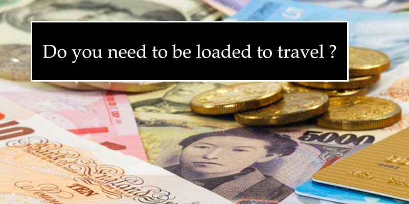 Real cost of Travel - do you need to be loaded ?